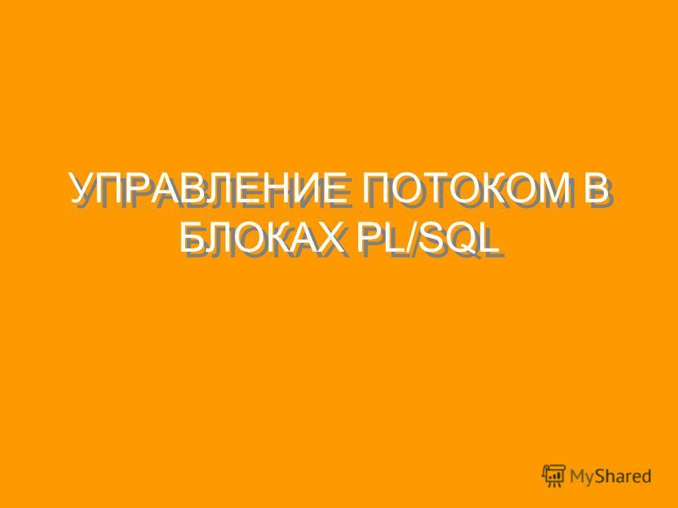 УПРАВЛЕНИЕ ПОТОКОМ В БЛОКАХ PL/SQL
