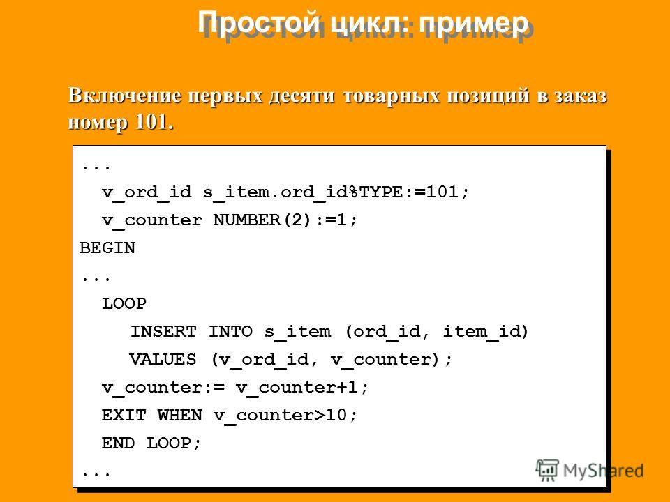 Простой цикл: пример... v_ord_id s_item.ord_id%TYPE:=101; v_counter NUMBER(2):=1; BEGIN... LOOP INSERT INTO s_item (ord_id, item_id) VALUES (v_ord_id, v_counter); v_counter:= v_counter+1; EXIT WHEN v_counter>10; END LOOP;... v_ord_id s_item.ord_id%TY