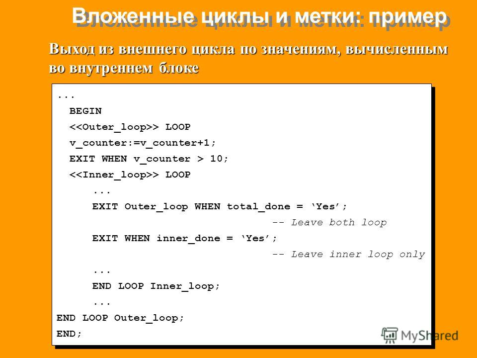 Вложенные циклы и метки: пример... BEGIN > LOOP v_counter:=v_counter+1; EXIT WHEN v_counter > 10; > LOOP... EXIT Outer_loop WHEN total_done = Yes; -- Leave both loop EXIT WHEN inner_done = Yes; -- Leave inner loop only... END LOOP Inner_loop;... END