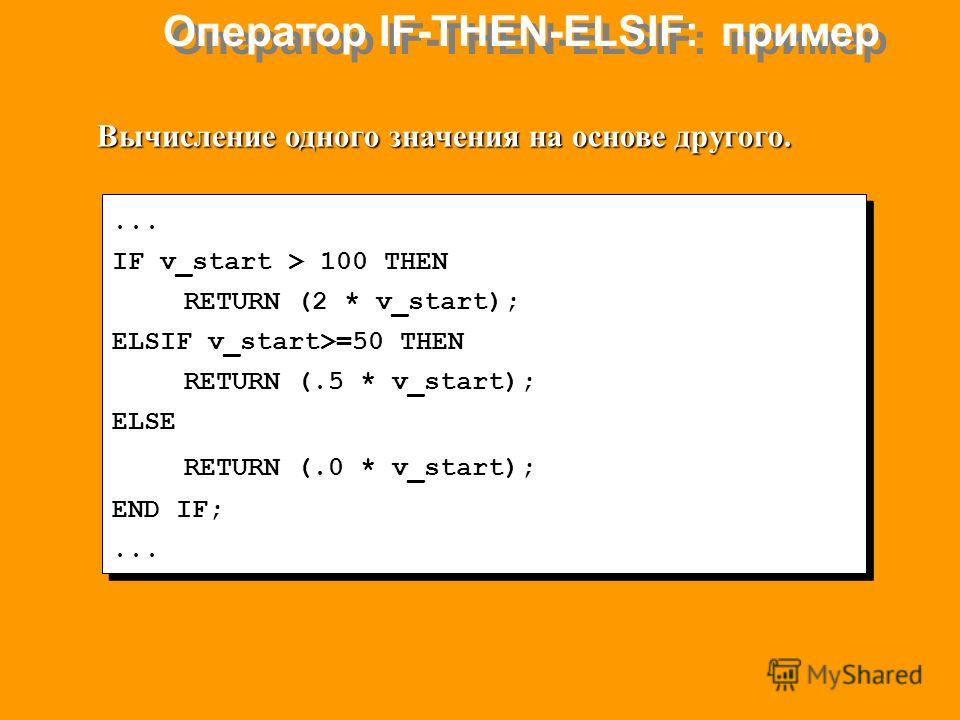 Оператор IF-THEN-ELSIF: пример... IF v_start > 100 THEN RETURN (2 * v_start); ELSIF v_start>=50 THEN RETURN (.5 * v_start); ELSE RETURN (.0 * v_start); END IF;... IF v_start > 100 THEN RETURN (2 * v_start); ELSIF v_start>=50 THEN RETURN (.5 * v_start