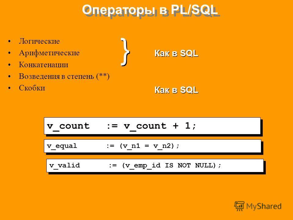 Операторы в PL/SQL Логические Арифметические Конкатенации Возведения в степень (**) Скобки Как в SQL } } v_count:= v_count + 1; v_equal:= (v_n1 = v_n2); v_valid:= (v_emp_id IS NOT NULL);