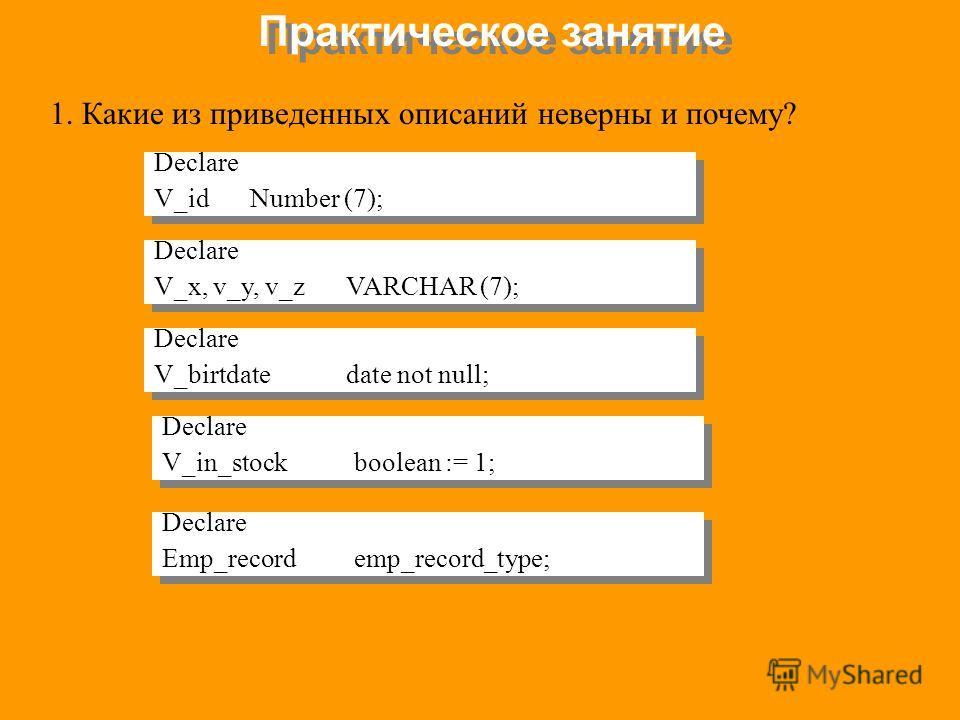 Практическое занятие 1. Какие из приведенных описаний неверны и почему? Declare V_idNumber (7); Declare V_idNumber (7); Declare V_x, v_y, v_zVARCHAR (7); Declare V_x, v_y, v_zVARCHAR (7); Declare V_birtdatedate not null; Declare V_birtdatedate not nu