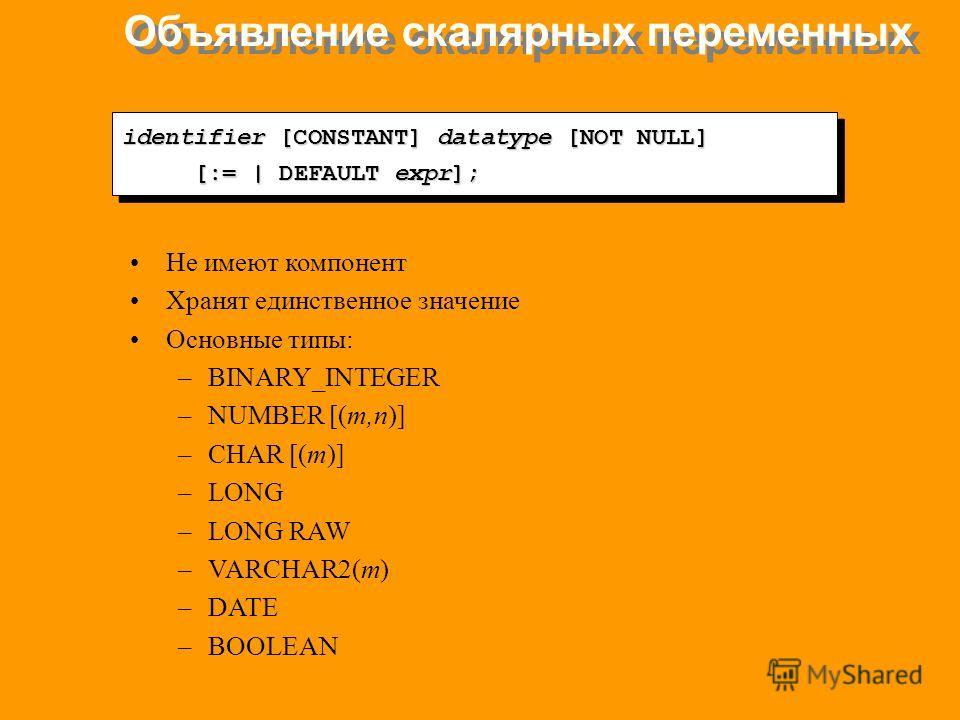 Объявление скалярных переменных identifier [CONSTANT] datatype [NOT NULL] [:= | DEFAULT expr]; identifier [CONSTANT] datatype [NOT NULL] [:= | DEFAULT expr]; Не имеют компонент Хранят единственное значение Основные типы: –BINARY_INTEGER –NUMBER [(m,n