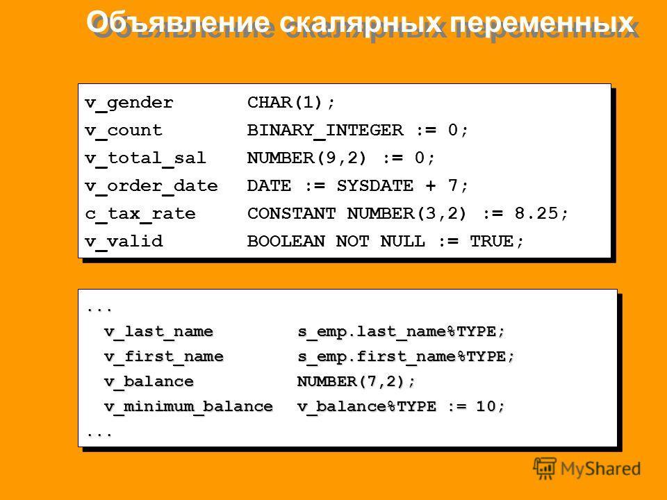 Объявление скалярных переменных v_genderCHAR(1); v_countBINARY_INTEGER := 0; v_total_salNUMBER(9,2) := 0; v_order_dateDATE := SYSDATE + 7; c_tax_rateCONSTANT NUMBER(3,2) := 8.25; v_validBOOLEAN NOT NULL := TRUE; v_genderCHAR(1); v_countBINARY_INTEGER