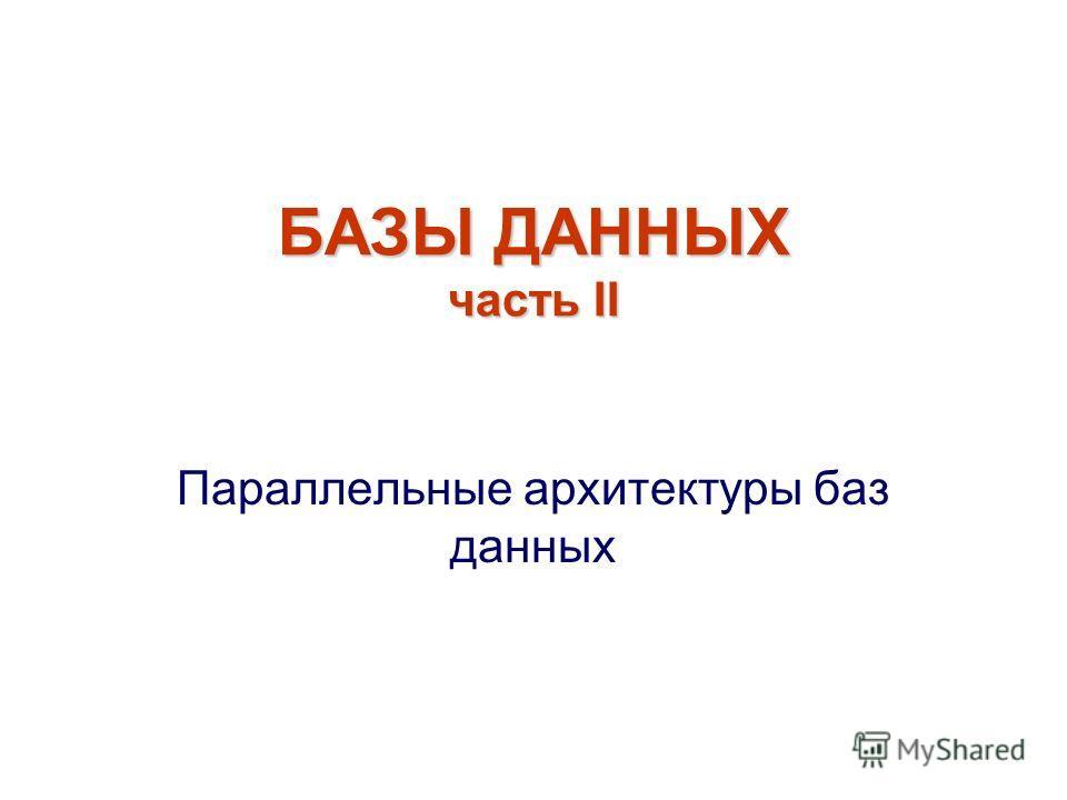 БАЗЫ ДАННЫХ часть II Параллельные архитектуры баз данных