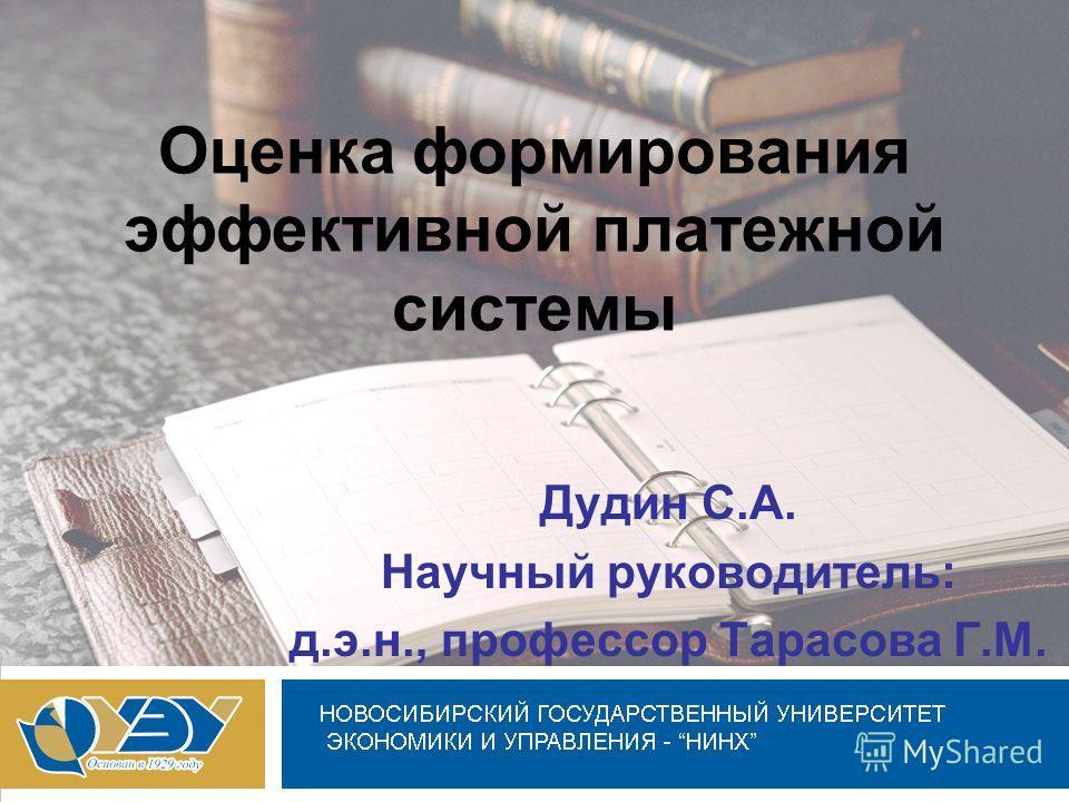 Оценка формирования эффективной платежной системы Дудин С.А. Научный руководитель: д.э.н., профессор Тарасова Г.М.