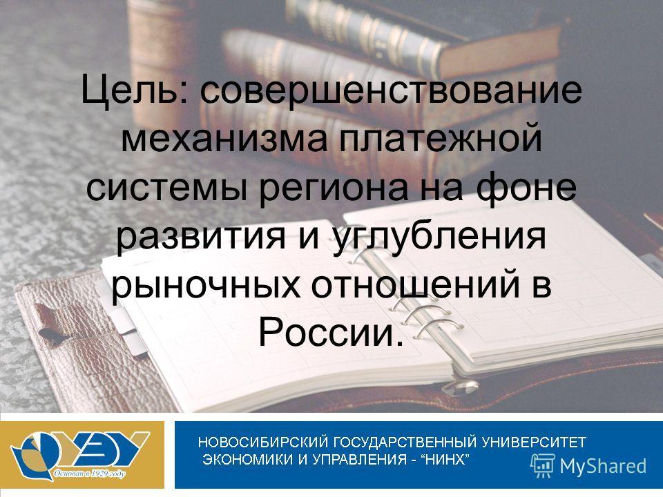 Цель: совершенствование механизма платежной системы региона на фоне развития и углубления рыночных отношений в России.