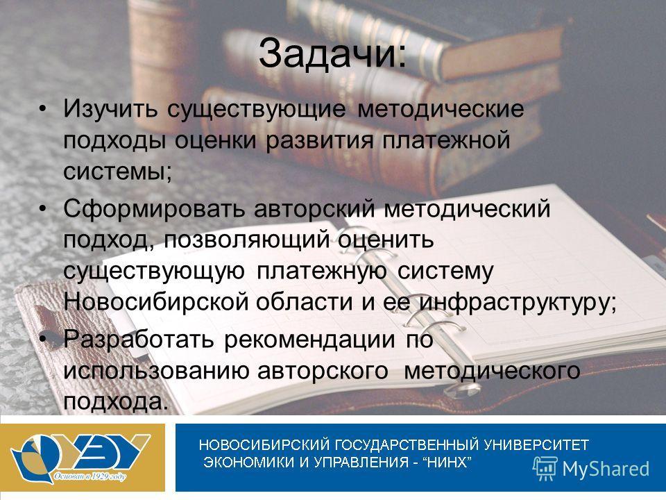 Задачи: Изучить существующие методические подходы оценки развития платежной системы; Сформировать авторский методический подход, позволяющий оценить существующую платежную систему Новосибирской области и ее инфраструктуру; Разработать рекомендации по