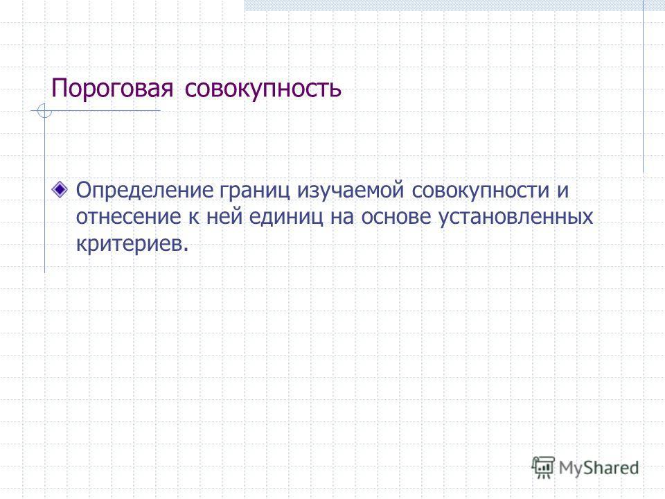 Пороговая совокупность Определение границ изучаемой совокупности и отнесение к ней единиц на основе установленных критериев.