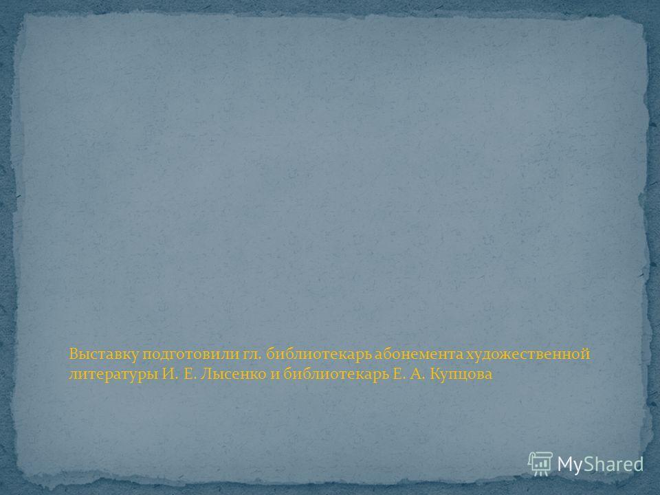 Выставку подготовили гл. библиотекарь абонемента художественной литературы И. Е. Лысенко и библиотекарь Е. А. Купцова