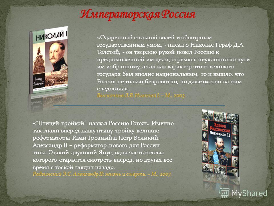 «Одаренный сильной волей и обширным государственным умом, - писал о Николае I граф Д.А. Толстой, - он твердою рукой повел Россию к предположенной им цели, стремясь неуклонно по пути, им избранному, а так как характер этого великого государя был вполн