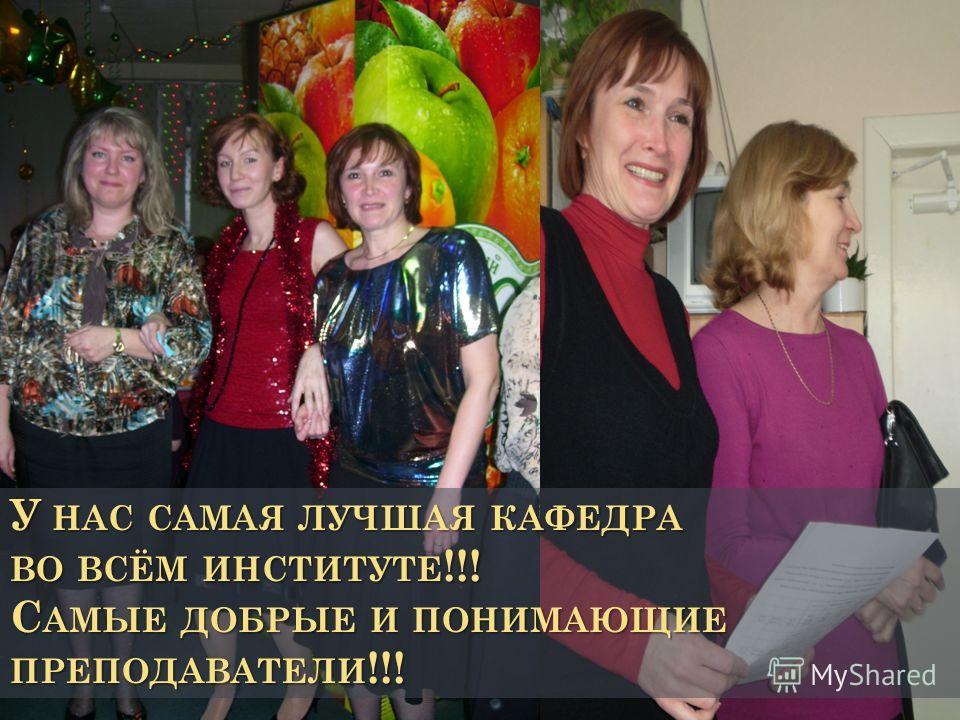 У НАС САМАЯ ЛУЧШАЯ КАФЕДРА ВО ВСЁМ ИНСТИТУТЕ!!! САМЫЕ ДОБРЫЕ И ПОНИМАЮЩИЕ ПРЕПОДАВАТЕЛИ!!!