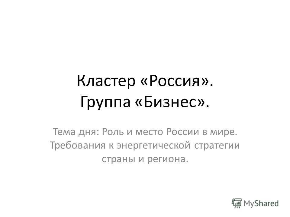 Кластер «Россия». Группа «Бизнес». Тема дня: Роль и место России в мире. Требования к энергетической стратегии страны и региона.