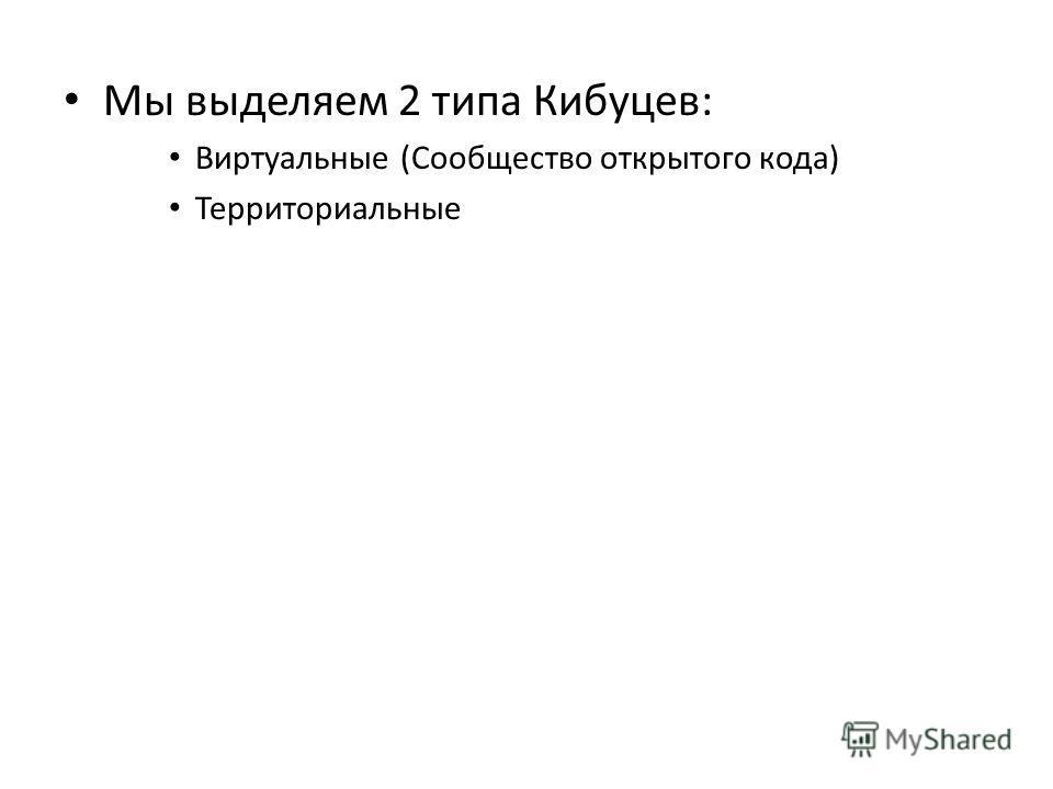 Мы выделяем 2 типа Кибуцев: Виртуальные (Сообщество открытого кода) Территориальные