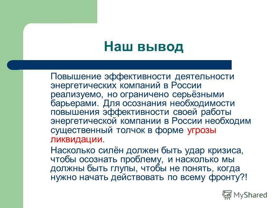 Наш вывод Повышение эффективности деятельности энергетических компаний в России реализуемо, но ограничено серьёзными барьерами. Для осознания необходимости повышения эффективности своей работы энергетической компании в России необходим существенный т