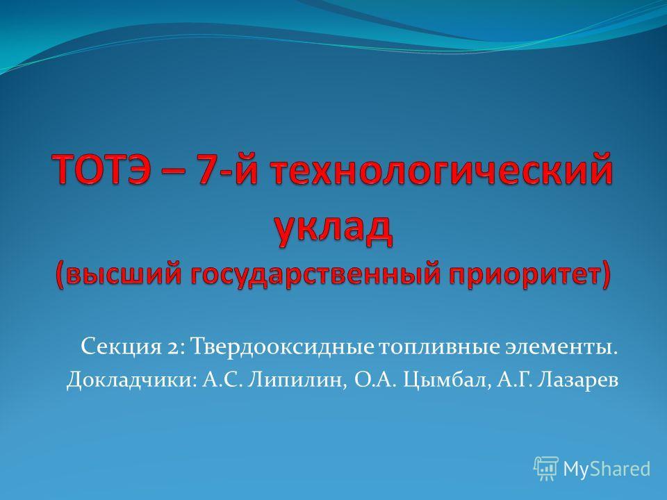 Секция 2: Твердооксидные топливные элементы. Докладчики: А.С. Липилин, О.А. Цымбал, А.Г. Лазарев