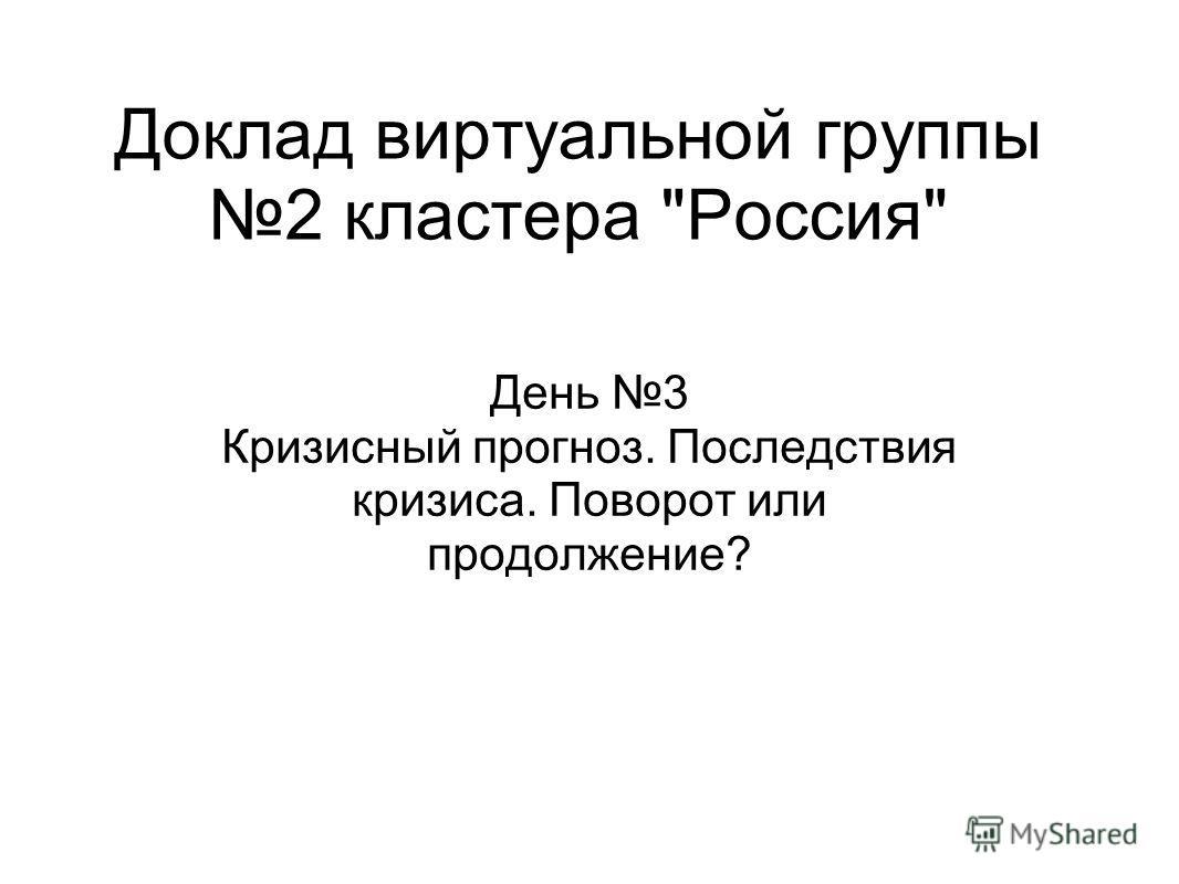 Доклад виртуальной группы 2 кластера Россия День 3 Кризисный прогноз. Последствия кризиса. Поворот или продолжение?