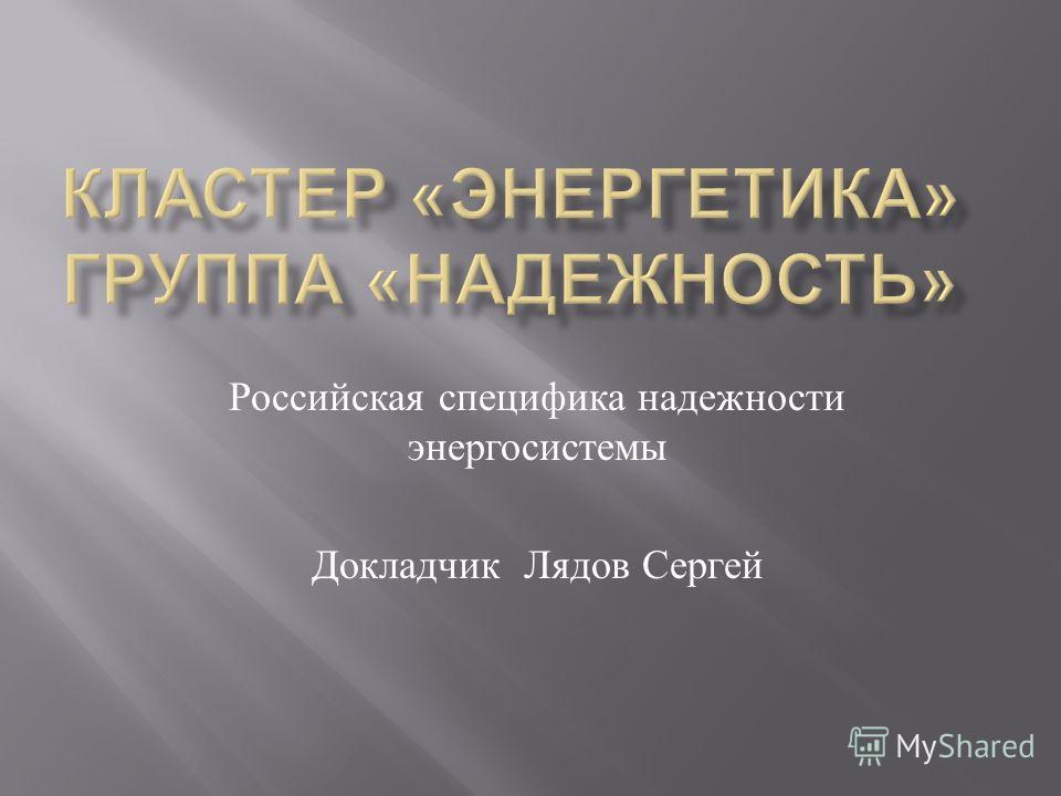 Российская специфика надежности энергосистемы Докладчик Лядов Сергей