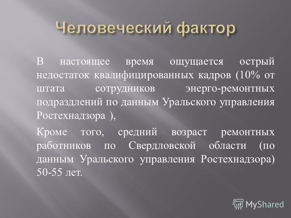 В настоящее время ощущается острый недостаток квалифицированных кадров (10% от штата сотрудников энерго - ремонтных подраздлений по данным Уральского управления Ростехнадзора ), Кроме того, средний возраст ремонтных работников по Свердловской области