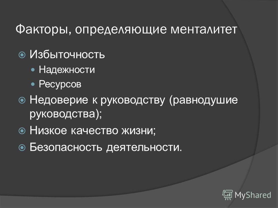 Факторы, определяющие менталитет Избыточность Надежности Ресурсов Недоверие к руководству (равнодушие руководства); Низкое качество жизни; Безопасность деятельности.
