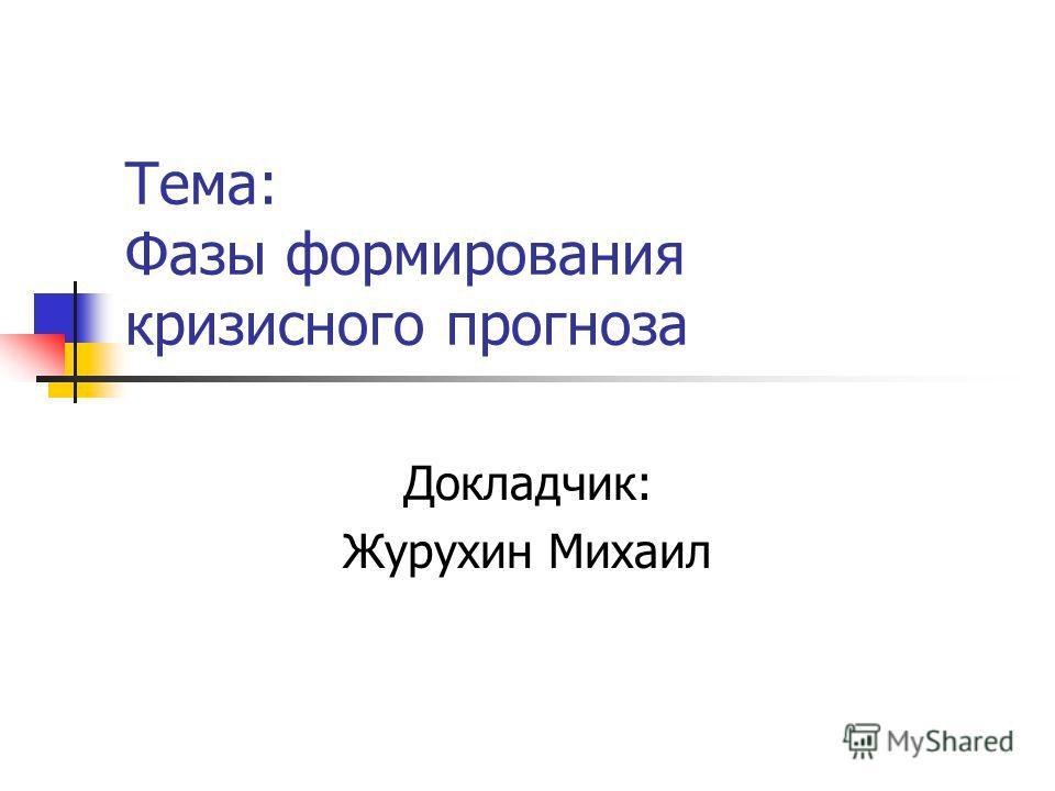 Тема: Фазы формирования кризисного прогноза Докладчик: Журухин Михаил