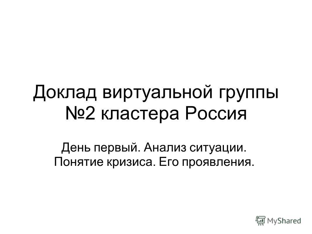Доклад виртуальной группы 2 кластера Россия День первый. Анализ ситуации. Понятие кризиса. Его проявления.