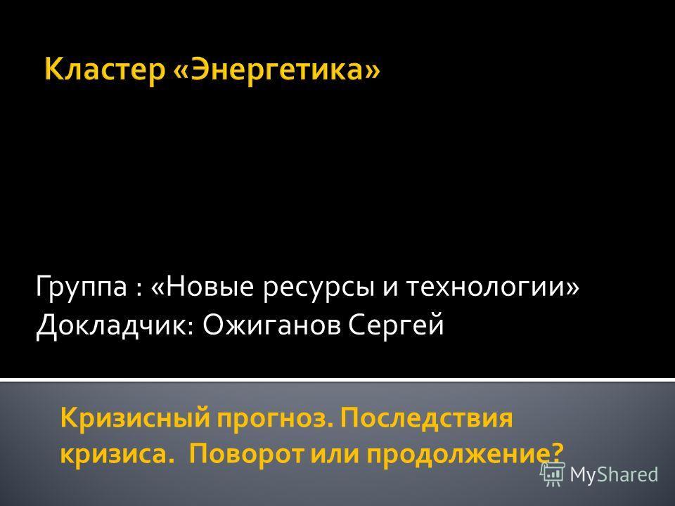 Группа : «Новые ресурсы и технологии» Докладчик: Ожиганов Сергей Кризисный прогноз. Последствия кризиса. Поворот или продолжение?