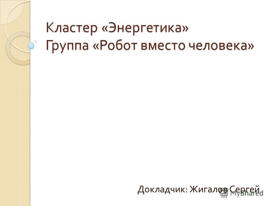 Кластер « Энергетика » Группа « Робот вместо человека » Докладчик : Жигалов Сергей