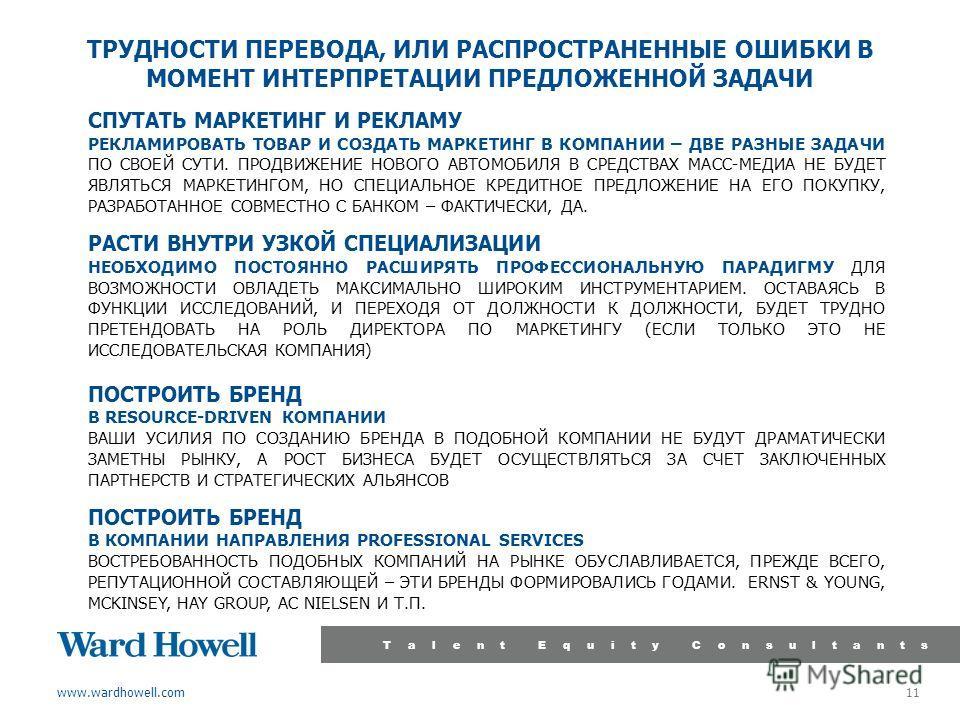 www.wardhowell.com Talent Equity Consultants 11 ТРУДНОСТИ ПЕРЕВОДА, ИЛИ РАСПРОСТРАНЕННЫЕ ОШИБКИ В МОМЕНТ ИНТЕРПРЕТАЦИИ ПРЕДЛОЖЕННОЙ ЗАДАЧИ СПУТАТЬ МАРКЕТИНГ И РЕКЛАМУ РЕКЛАМИРОВАТЬ ТОВАР И СОЗДАТЬ МАРКЕТИНГ В КОМПАНИИ – ДВЕ РАЗНЫЕ ЗАДАЧИ ПО СВОЕЙ СУТ