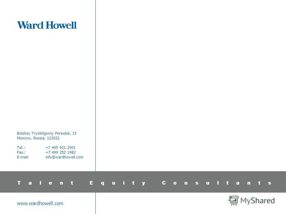 www.wardhowell.com Bolshoy Tryokhgorny Pereulok, 15 Moscow, Russia, 123022 Tel.:+7 495 921 2901 Fax.:+7 499 252 1982 E-mail:info@wardhowell.com Talent Equity Consultants
