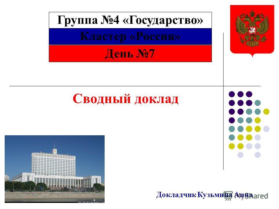 Кластер «Россия» Сводный доклад Докладчик Кузьмина Анна День 7 Группа 4 «Государство»