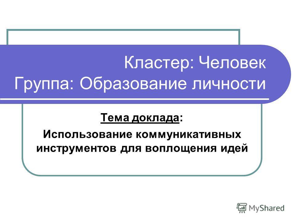 Кластер: Человек Группа: Образование личности Тема доклада: Использование коммуникативных инструментов для воплощения идей