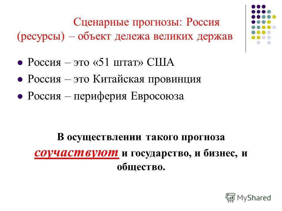 Сценарные прогнозы: Россия (ресурсы) – объект дележа великих держав Россия – это «51 штат» США Россия – это Китайская провинция Россия – периферия Евросоюза В осуществлении такого прогноза соучаствуют и государство, и бизнес, и общество.