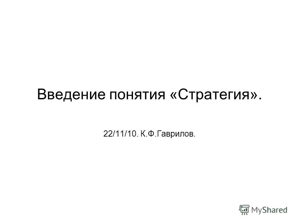 Введение понятия «Стратегия». 22/11/10. К.Ф.Гаврилов.
