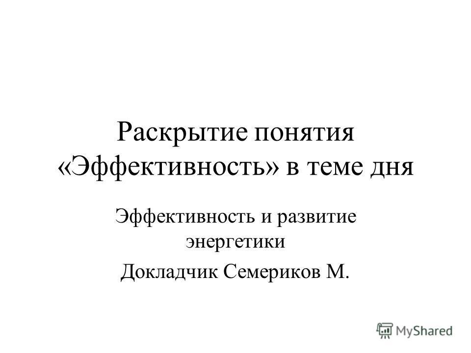 Раскрытие понятия «Эффективность» в теме дня Эффективность и развитие энергетики Докладчик Семериков М.