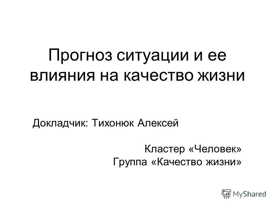 Прогноз ситуации и ее влияния на качество жизни Докладчик: Тихонюк Алексей Кластер «Человек» Группа «Качество жизни»