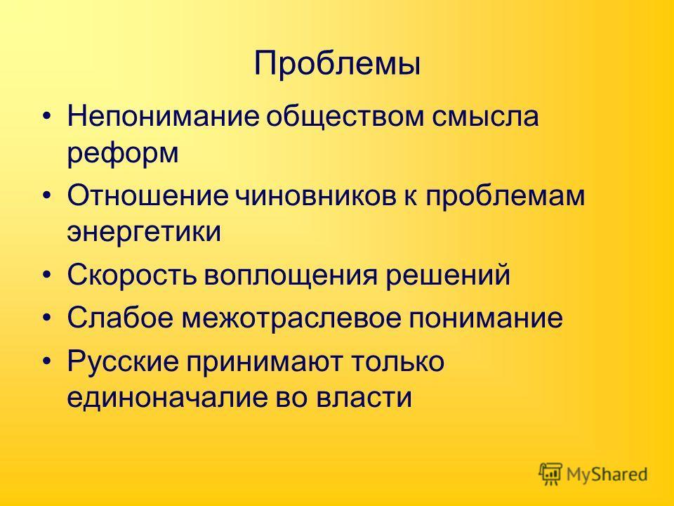 Проблемы Непонимание обществом смысла реформ Отношение чиновников к проблемам энергетики Скорость воплощения решений Слабое межотраслевое понимание Русские принимают только единоначалие во власти