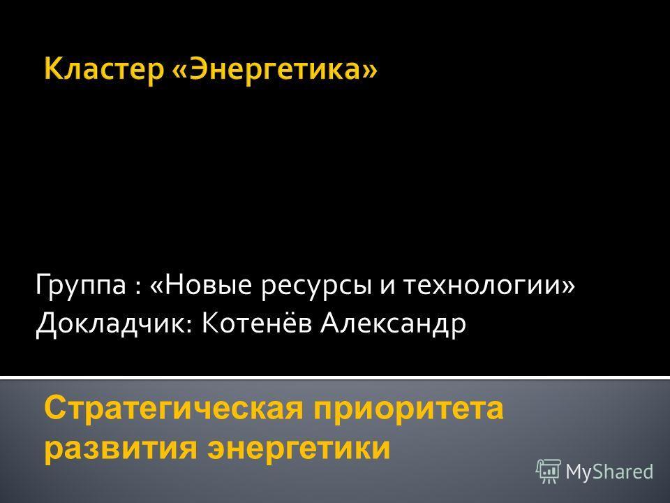 Группа : «Новые ресурсы и технологии» Докладчик: Котенёв Александр Стратегическая приоритета развития энергетики
