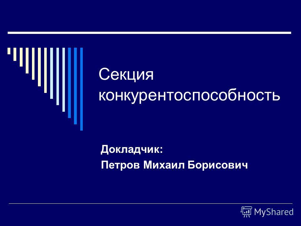 Секция конкурентоспособность Докладчик: Петров Михаил Борисович