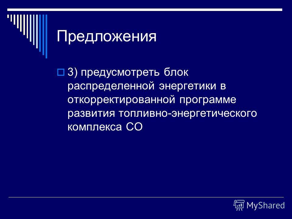 Предложения 3) предусмотреть блок распределенной энергетики в откорректированной программе развития топливно-энергетического комплекса СО