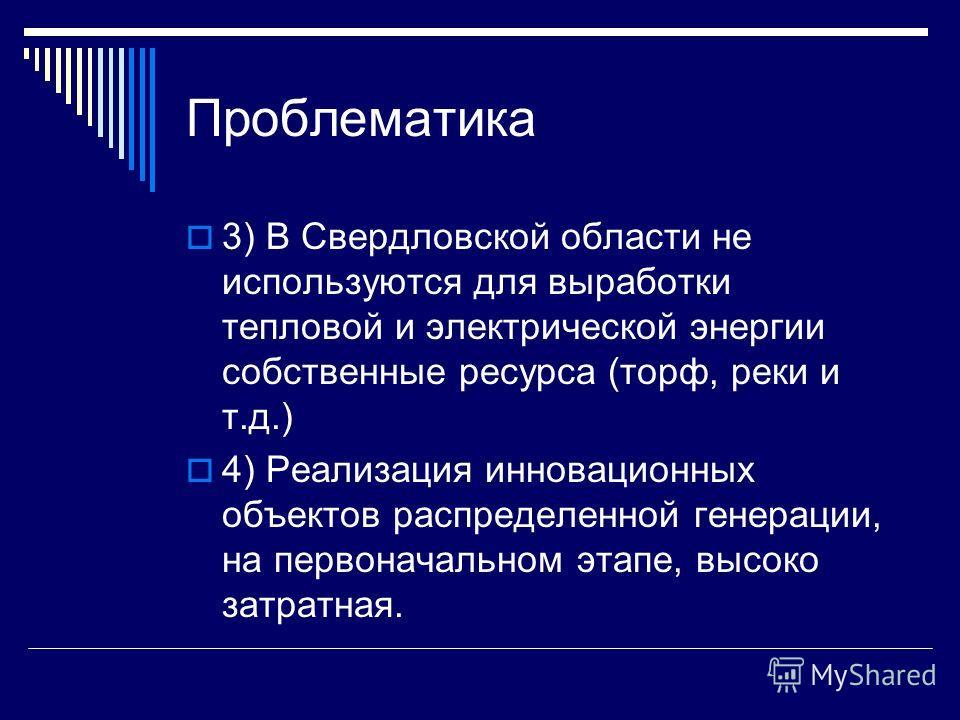 Проблематика 3) В Свердловской области не используются для выработки тепловой и электрической энергии собственные ресурса (торф, реки и т.д.) 4) Реализация инновационных объектов распределенной генерации, на первоначальном этапе, высоко затратная.