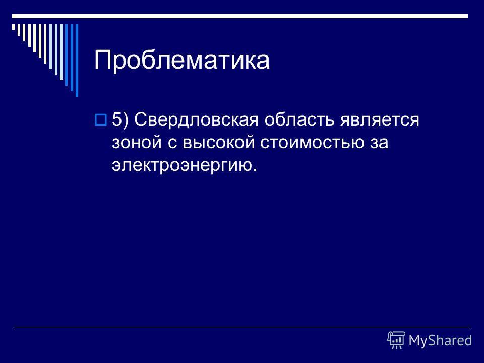 Проблематика 5) Свердловская область является зоной с высокой стоимостью за электроэнергию.