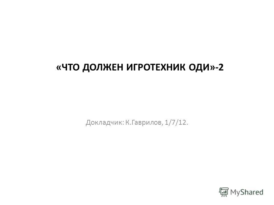 «ЧТО ДОЛЖЕН ИГРОТЕХНИК ОДИ»-2 Докладчик: К.Гаврилов, 1/7/12.