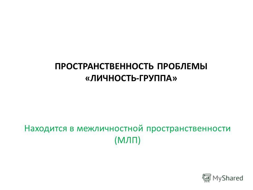 ПРОСТРАНСТВЕННОСТЬ ПРОБЛЕМЫ «ЛИЧНОСТЬ-ГРУППА» Находится в межличностной пространственности (МЛП)