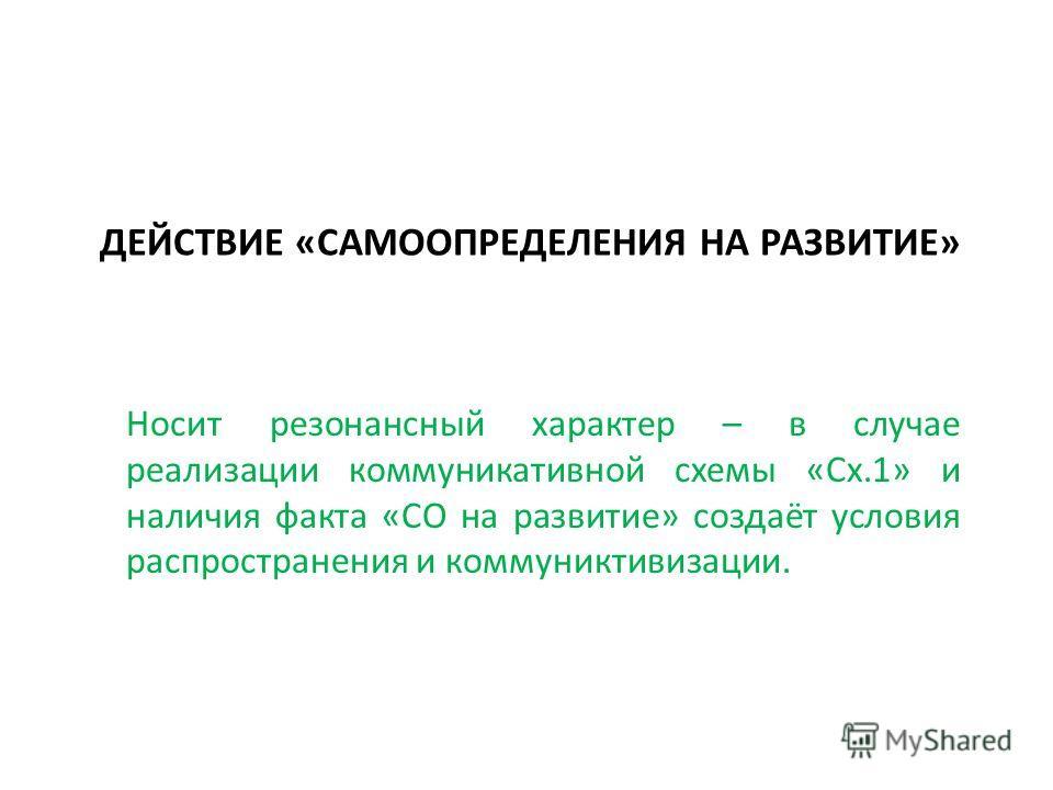 ДЕЙСТВИЕ «САМООПРЕДЕЛЕНИЯ НА РАЗВИТИЕ» Носит резонансный характер – в случае реализации коммуникативной схемы «Сх.1» и наличия факта «СО на развитие» создаёт условия распространения и коммуниктивизации.