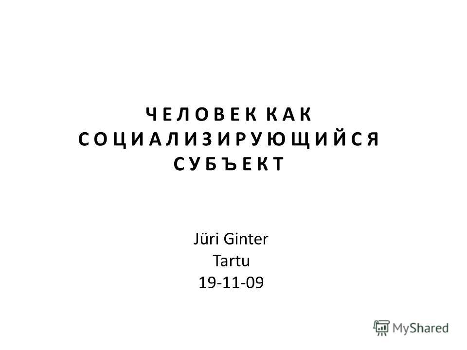 Jüri Ginter Tartu 19-11-09 Ч Е Л О В Е К К А К С О Ц И А Л И З И Р У Ю Щ И Й С Я С У Б Ъ Е К Т