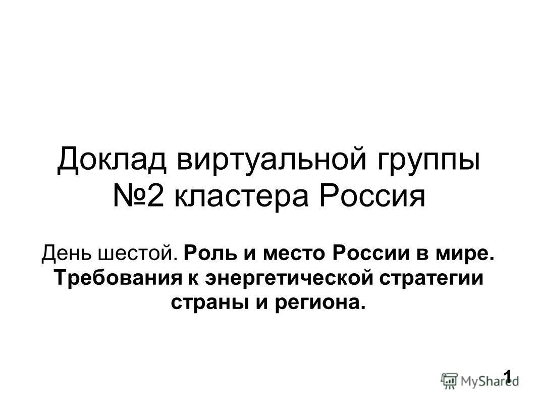 Доклад виртуальной группы 2 кластера Россия День шестой. Роль и место России в мире. Требования к энергетической стратегии страны и региона. 1