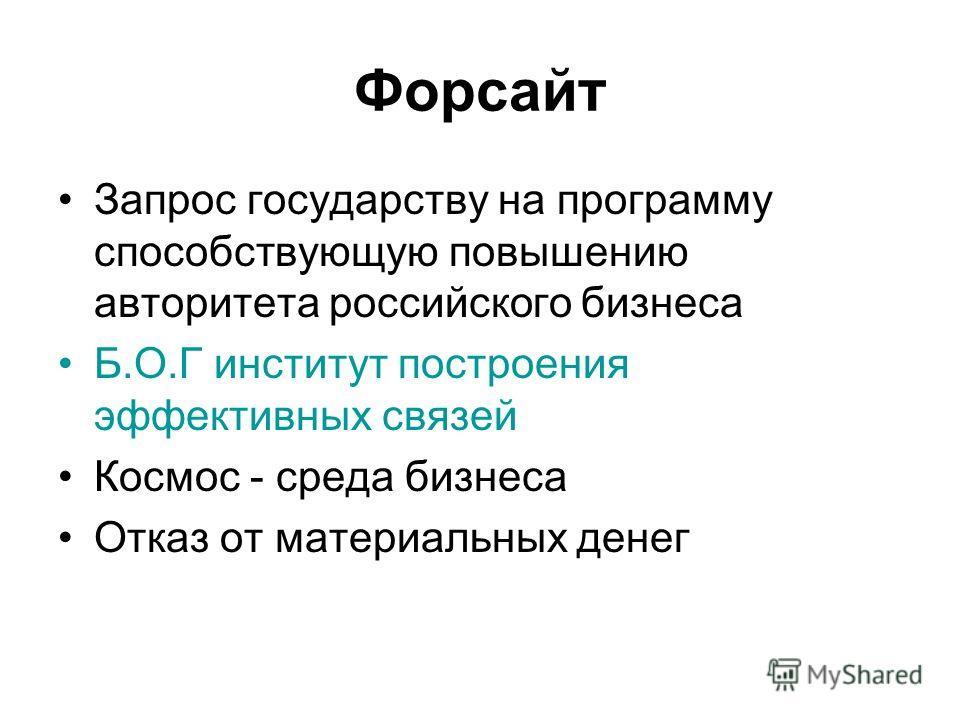Форсайт Запрос государству на программу способствующую повышению авторитета российского бизнеса Б.О.Г институт построения эффективных связей Космос - среда бизнеса Отказ от материальных денег