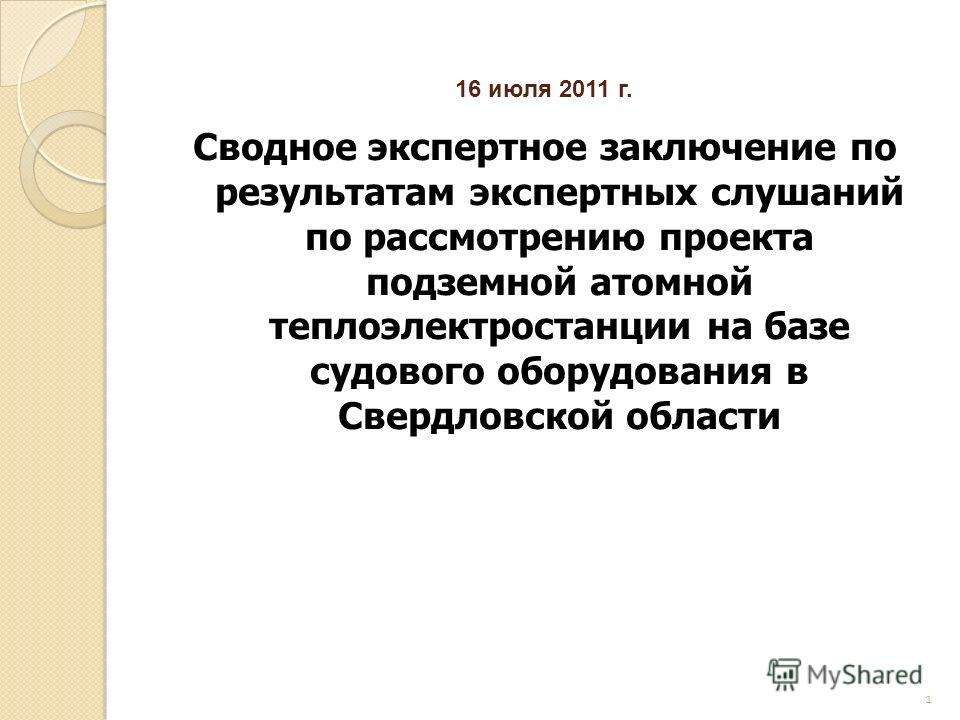 1 16 июля 2011 г. Сводное экспертное заключение по результатам экспертных слушаний по рассмотрению проекта подземной атомной теплоэлектростанции на базе судового оборудования в Свердловской области