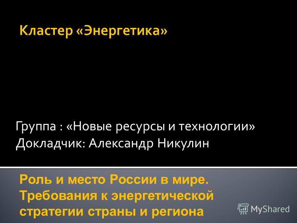 Группа : «Новые ресурсы и технологии» Докладчик: Александр Никулин Роль и место России в мире. Требования к энергетической стратегии страны и региона